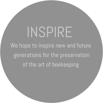 INSPIRE We hope to inspire new and future  generations for the preservation  of the art of beekeeping