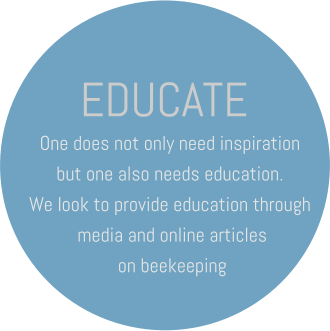 EDUCATE One does not only need inspiration but one also needs education. We look to provide education through  media and online articles  on beekeeping