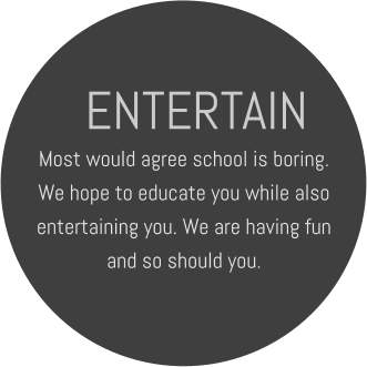 ENTERTAIN Most would agree school is boring. We hope to educate you while also entertaining you. We are having fun and so should you.