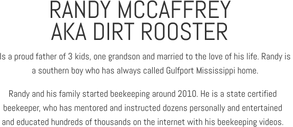 RANDY MCCAFFREY Is a proud father of 3 kids, one grandson and married to the love of his life. Randy is  a southern boy who has always called Gulfport Mississippi home. AKA DIRT ROOSTER Randy and his family started beekeeping around 2010. He is a state certified  beekeeper, who has mentored and instructed dozens personally and entertained  and educated hundreds of thousands on the internet with his beekeeping videos.